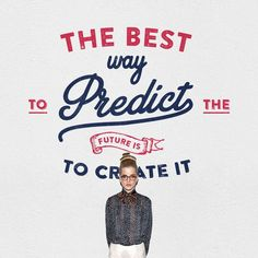 The Best Way to Predict the Future is Create It