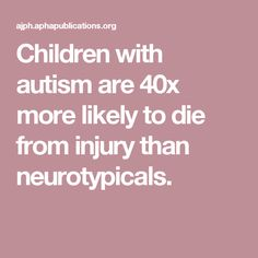 Children with autism are 40x more likely to die from injury than neurotypicals.