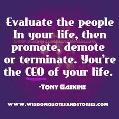 Evaluate the People In your Life, then Promote, Demote or Terminate. You're the CEO of Your life. -Tony Gaskins