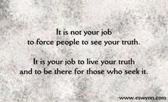 It is not your job to force people to see your truth. It is your job to live your truth and to be there for those who seek it.