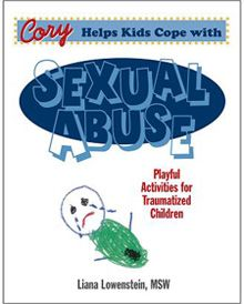 Sexual Abuse | Cory Helps Kids Cope with Sexual Abuse: Playful Activities for Traumatized Children: This innovative book combines a therapeutic story with a variety of activities to help children cope with sexual abuse and complex trauma. Therapeutic games, art, puppets, and other engaging techniques address the eight components of TF-CBT. Includes a reproducible story, assessment and treatment activities, and detailed parent handouts. Geared to children aged 4 to 12.