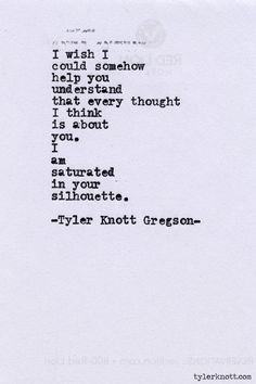 I wish I could somehow help you understand that every thought I think is about you. I am saturated in your silhouette. Typewriter Series by Tyler Knott Gregson The Words, Pretty Words, Beautiful Words, Poem Quotes, Life Quotes, Crush Quotes, Magic Quotes, Daily Quotes, Josie Loves