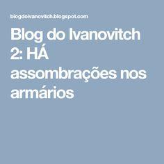 Blog do Ivanovitch 2: HÁ assombrações nos armários