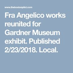 Fra Angelico works reunited for Gardner Museum exhibit. Published 2/23/2018. Local.