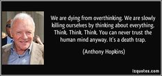 We are dying from overthinking. We are slowly killing ourselves by thinking about everything. Think. Think. Think. You can never trust the human mind anyway. It's a death trap. (Anthony Hopkins)