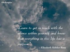 """Learn how to get in touch with the silence within yourself and know that everything in this life has a purpose."" Elizabeth Kubler-Ross quote"