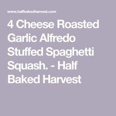 4 Cheese Roasted Garlic Alfredo Stuffed Spaghetti Squash. - Half Baked Harvest