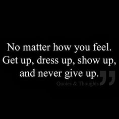 No matter how you feel, get up, dress up, show up, and never give up.  I love you so much!