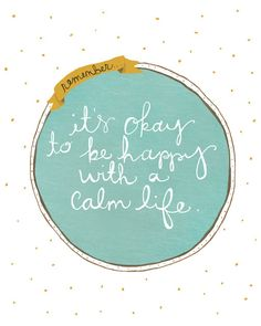 Truth--It's okay to be happy with a calm life...although my life is generally anything but calm with four kiddos!