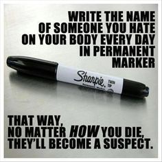 Write the name of someone you hate on your body everyday...