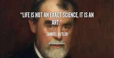 Life is not an exact science, it is an art. - Samuel Butler at Lifehack Quotes  Samuel Butler at quotes.lifehack.org/by-author/samuel-butler/
