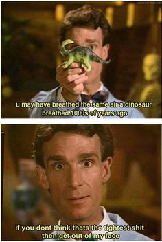 """""""You may have breathed the same air a dinosaur breathed 1000s of years ago. If you don't think that's the tightest shit then get out of my face."""""""