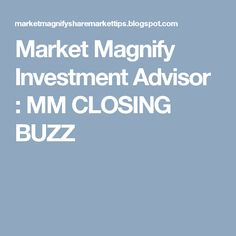 Market Magnify Investment Advisor : MM CLOSING BUZZ