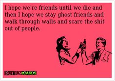I hope we're friends until we die and then I hope we stay ghost friends and walk through walls and scare the shit out of people.