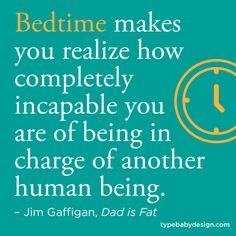 Bedtime makes you realize how completely incapable you are of being in charge of another human being. –Jim Gaffigan, Dad is Fat #quotes #parenting