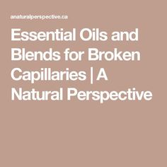 Essential Oils and Blends for Broken Capillaries | A Natural Perspective