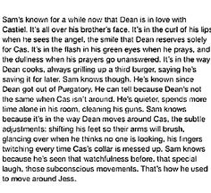 ''Sam's known for a while now that Dean is in love with Castiel. [...] That's how he used to move around Jess.'' / Aaaaw. I love it!! It hurts a bit, but I love it!