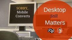Sorry Mobile Converts, Desktop Still Matters