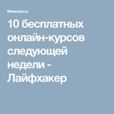 10 бесплатных онлайн-курсов следующей недели - Лайфхакер