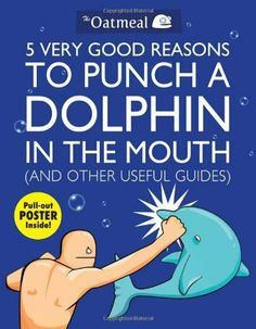 5 Very Good Reasons to Punch a Dolphin in the Mouth (And Other Useful Guides) by The Oatmeal, http://www.amazon.com/dp/1449401163/ref=cm_sw_r_pi_dp_pFf.pb1KSZ8K1