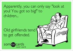 Apparently, you can only say 'look at you! You got so big!' to children... Old girlfriends tend to get offended.
