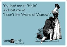 You had me at Hello and lost me at I dont like World of Warcraft. #world_of_warcraft_pins #world_of_warcraft CLICK HERE AND DOWNLOAD THE BEST WOW ADDON EVER www.world-of-warcraft-gold-addon.com