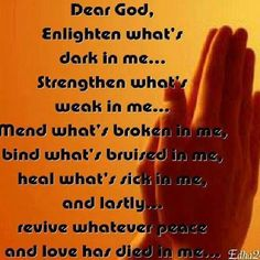 Dear God, Enlighten what's dark in me… Strengthen what's weak in me… Mend what's broken in me, bind what's bruised in me, heal what's sick in me, and lastly… revive whatever peace and love has died in me… Amen Faith Prayer, Faith In God, God Prayer, Strength Prayer, Healing Prayer, True Faith, Strong Faith, Prayer Room, Stay Strong