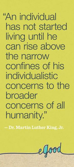 """""""An individual has not started living until he can rise above the narrow confines of his individualistic concerns to the broader concerns of all humanity. pin, share, and spread the word! Cute Quotes, Words Quotes, Wise Words, Writing Quotes, Sayings, Poem Memes, Martin Luther King Quotes, Knowledge And Wisdom, Rise Above"""