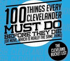The Cleveland Bucket List: 100 Things Every Clevelander Must Do Before They Die (Or Move, Which Is Really the Same Thing)