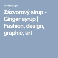 Zázvorový sirup - Ginger syrup | Fashion, design, graphic, art