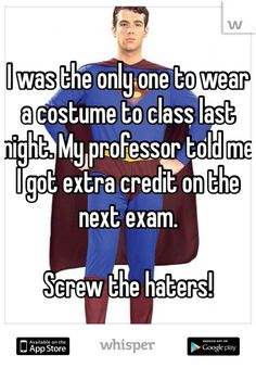 I was the only one to wear a costume to class last night. My professor told me I got extra credit on the next exam.   Screw the haters!