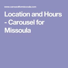 Location and Hours - Carousel for Missoula