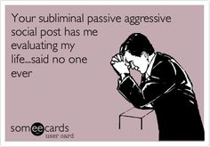 Your subliminal passive aggressive social post has me evaluating my life...said no one ever.