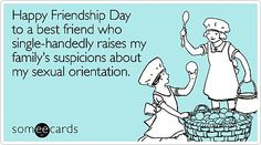 Happy Friendship Day to a best friend who single-handedly raises my family's suspicions about my sexual orientation.