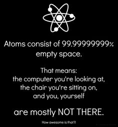 Atoms consist of 99.99999999% empty space. That means the computer you're looking at, the chair you're sitting on, and you, yourself are mostly NOT THERE! #ha