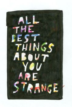 All the best things about you are strange. by Dallas Clayton Pretty Words, Beautiful Words, Cool Words, Great Quotes, Quotes To Live By, Inspirational Quotes, Fabulous Quotes, Simple Quotes, Words Quotes