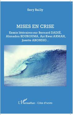 Mises en crise - essais littéraires sur Bernard Dadié, Ahmadou Kourouma, Ayi Kwei Armah, Josette Abondio - Bailly , Zacharie Séry