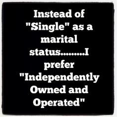 "QUOTES FOR SINGLES Instead of ""single"" as a marital status... I prefer "" Independently owned and operated. """