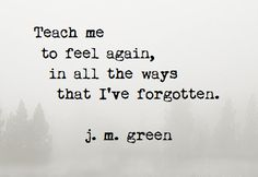 Teach Me ~ j. m. green  http://johnmarkgreenpoetry.tumblr.com/  #feelings #numb #depression