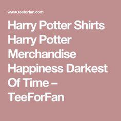 Harry Potter Shirts Harry Potter Merchandise Happiness Darkest Of Time – TeeForFan
