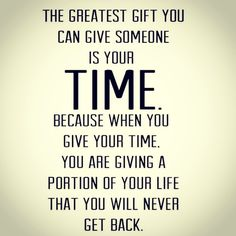 Time is the greatest gift.