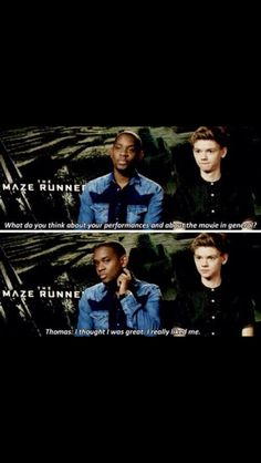 oh newt.....I mean thomas, super funny dude. Yeah um....《 sometimes it's really confusing because Newt is played by Thomas Sangster but theres also Thomas in the maze runner