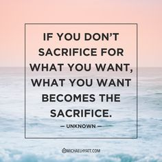 """""""If you don't sacrifice for what you want, what you want becomes the sacrifice."""" —Unknown"""