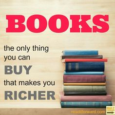Books, the only thing you can buy thay makes you richer.