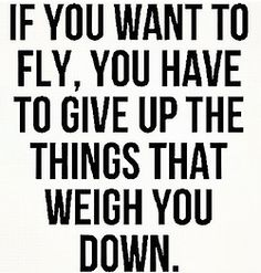 If you want to fly, you have to give up the things that weight you down.
