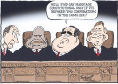 Justice Scalia: We'll find gay marriage constitutional only if it's between two corporations of the same sex! Justice Scalia, Lesbian, Gay, Citizens United, Political Cartoons, Supreme Court, Constitution, Picture Quotes