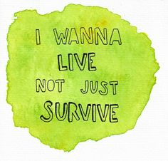 I wanna live, not just survive.