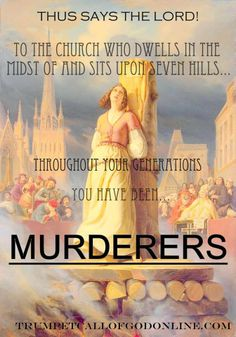 "excerpt from: http://trumpetcallofgodonline.com/index.php5?title=To_the_Church_Who_Dwells_in_the_Midst_Of_and_Sits_Upon_Seven_Hills ""a den of thieves, who cease not from robbing Me; captive children, whose fathers persecuted and murdered those sent to them! Throughout your generations you have been murderers, from the beginning you were scoundrels; even to this day you persecute My messengers, and stone those sent to you in word and by deed, that you might continue to poison your own…"