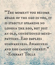 Ego implies unawareness, awareness and ego cannot co-exist .. Eckhart Tolle