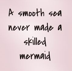smooth sea never made a skilled mermaid.